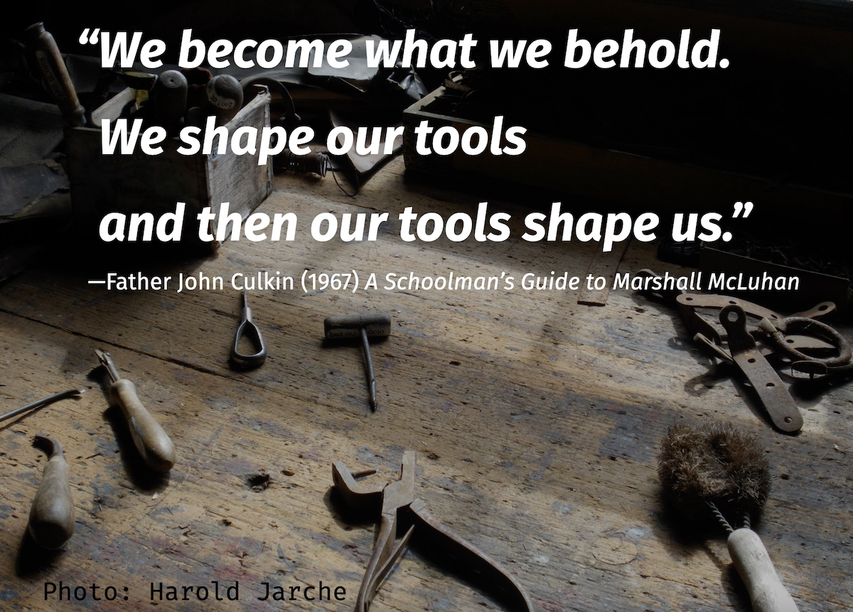 first we shape our tools and then they shape us